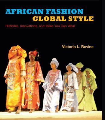 AFRICAN FASHION, GLOBAL STYLE, histories, innovations, and ideas you can wear