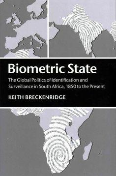 BIOMETRIC STATE, the global politics of identification and surveillance in South Africa, 1850 to the present