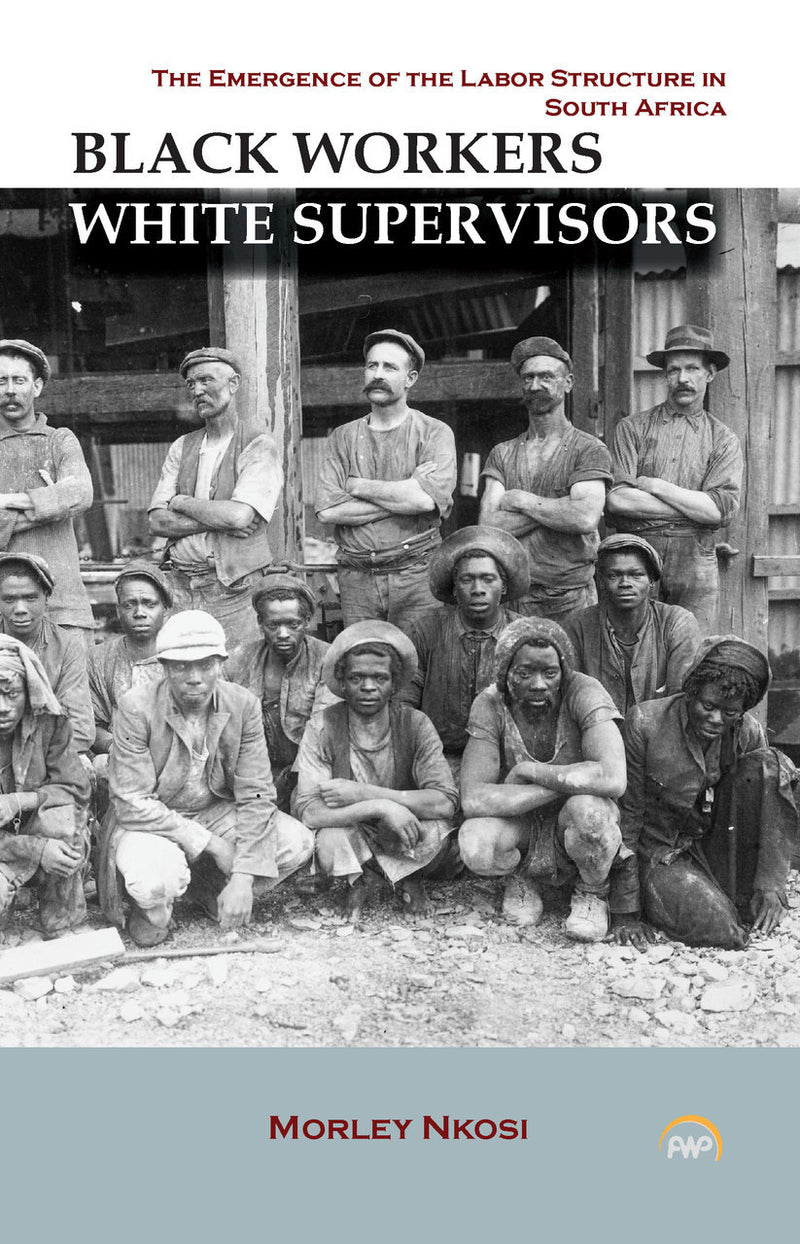 BLACK WORKERS, WHITE SUPERVISORS, the origins of the labor structure in South Africa