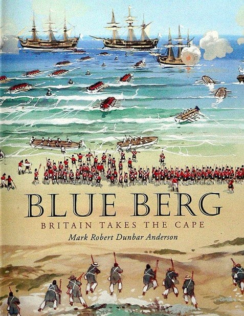 BLUE BERG, Britain takes the Cape, an account of the 1806 Battle of Blaauwberg and the participants as well as the causes leading up to this, the second occupation of the Cape by the British