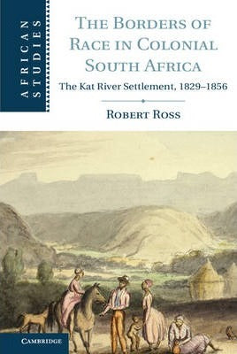 THE BORDERS OF RACE IN COLONIAL SOUTH AFRICA, the Kat River Settlement, 1929-1856