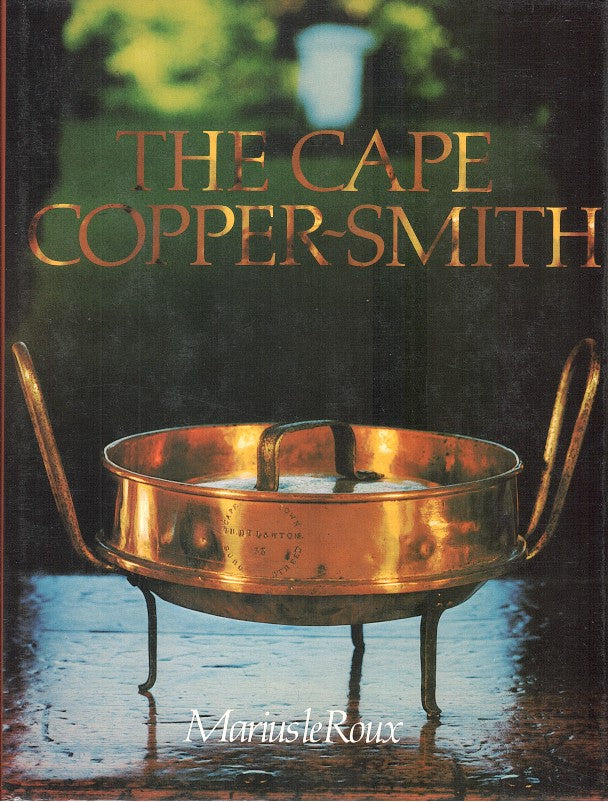 THE CAPE COPPER-SMITH, a survey of the copper-smiths who worked at the Cape of Good Hope from 1662 onwards with particular reference to the materials, tools and techniques they employed