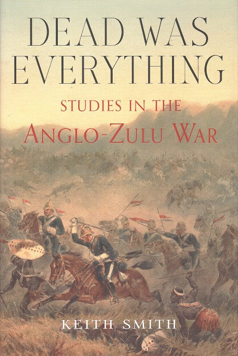 DEAD WAS EVERYTHING, studies in the Anglo-Zulu War