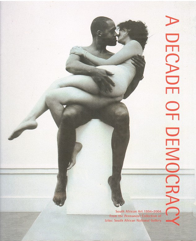 A DECADE OF DEMOCRACY, South African art, 1994-2004, from the permanent collection of Iziko: South African National Gallery