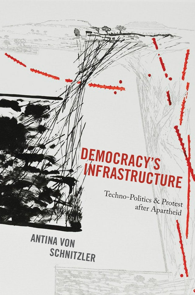 DEMOCRACY'S INFRASTRUCTURE, techno-politics and protest after apartheid