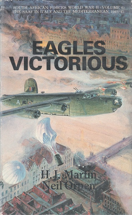 EAGLES VICTORIOUS, the operations of the South African Forces over the Meditterranean and Europe, in Italy, the Balkans and the Aegean, and from Gibraltar and West Africa