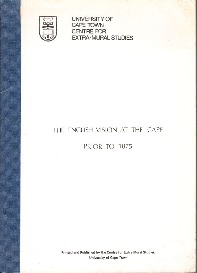 THE ENGLISH VISION AT THE CAPE PRIOR TO 1875, the text, together with sources, of a series of lectures delivered at the 1984 Summer School