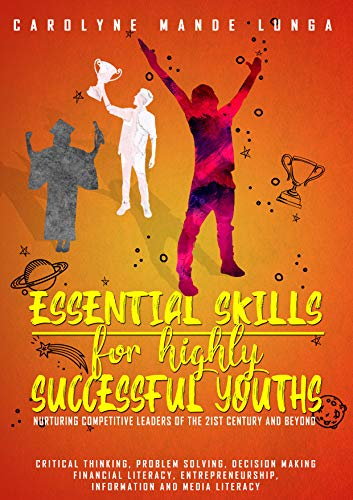 ESSENTIAL SKILLS FOR HIGHLY SUCCESSFUL YOUTHS, nurturing competitive leaders of the 21st century and beyond (for high school and tertiary level students)