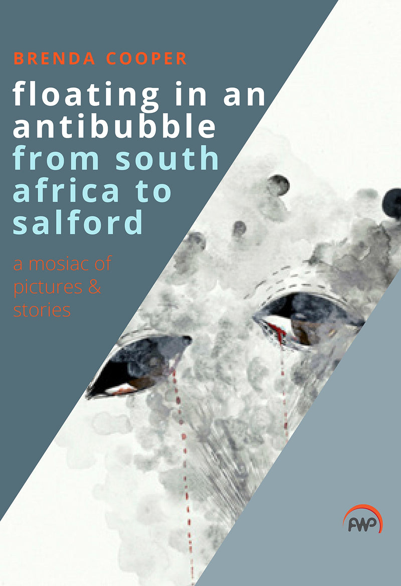 FLOATING IN AN ANTIBUBBLE FROM SOUTH AFRICA TO SALFORD, a mosaic of pictures and stories