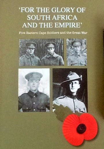"'FOR THE GLORY OF SOUTH AFRICA AND THE EMPIRE"", five Eastern Cape soldiers and the Great War"