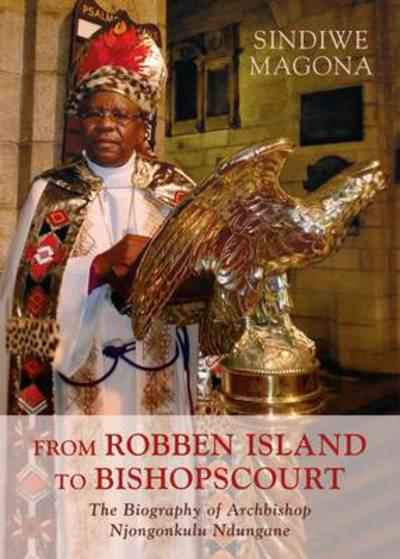 FROM ROBBEN ISLAND TO BISHOPSCOURT, the biography of Archbishop Njongonkulu Ndungane