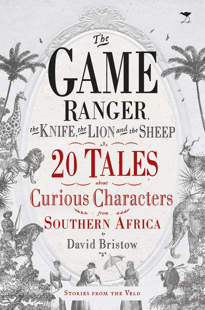 THE GAME RANGER, THE KNIFE, THE LION AND THE SHEEP, 20 tales about curious characters from southern Africa