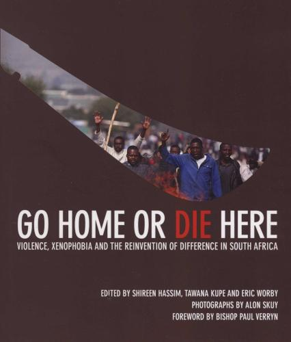 GO HOME OR DIE HERE, violence, xenophobia and the reinvention of difference in South Africa, photographs by Alon Skuy