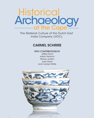HISTORICAL ARCHAEOLOGY AT THE CAPE, the material culture of the Dutch East India Company (VOC), with contributions by Jeffrey J. Durst, Adam Heinrich, Stacey Jordan, Jane Klose and Carolyn White
