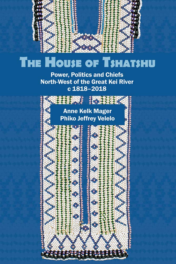 THE HOUSE OF TSHATSHU, power, politics and chiefs north-west of the Great Kei River c1818-2018