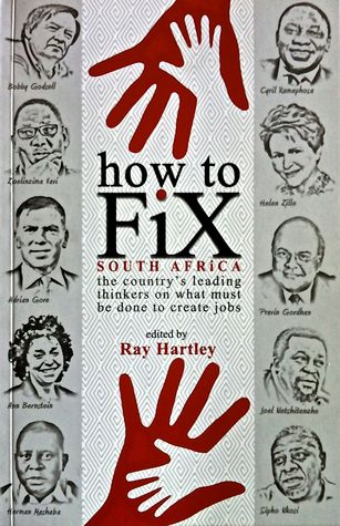HOW TO FIX SOUTH AFRICA, the country's leading thinkers on what must be done to create jobs