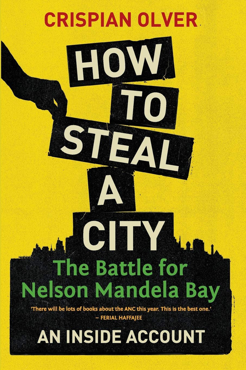 HOW TO STEAL A CITY, the battle for Nelson Mandela Bay, an insider account