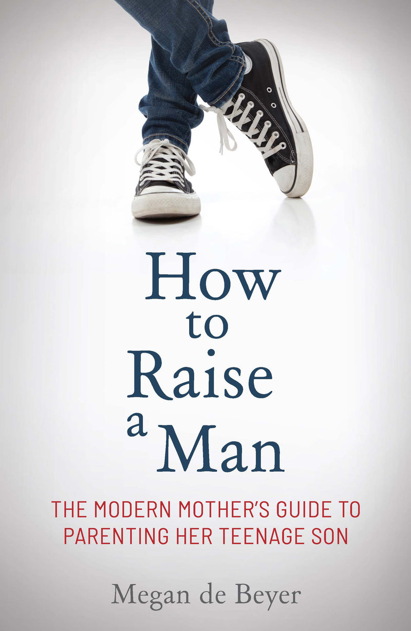 HOW TO RAISE A MAN, the modern mother's guide to parenting her teenage son