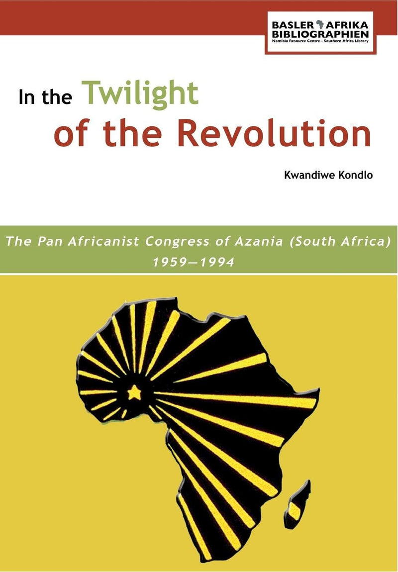 IN THE TWILIGHT OF THE REVOLUTION, the Pan Africanist Congress of Azania (South Africa) 1959-1994