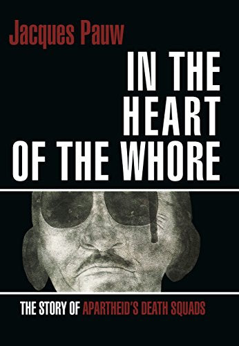IN THE HEART OF THE WHORE, the story of apartheid's death squads