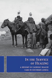 IN THE SERVICE OF HEALING, a history of Catholic health care in southern Africa