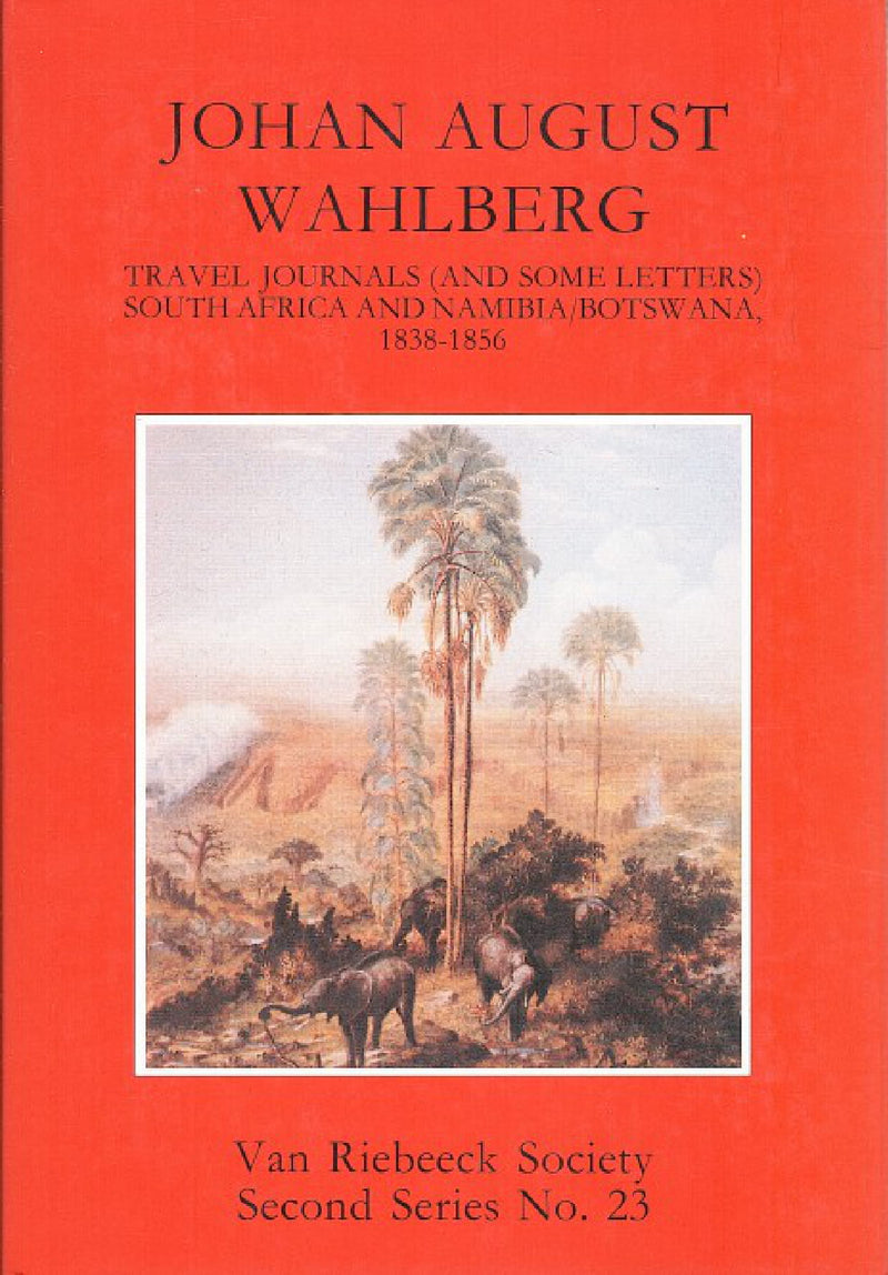 JOHAN AUGUST WAHLBERG, travel journals (and some letters), South Africa and Namibia/Botswana, 1838-1856, introduced and edited by Adrian Craig and Chris Hummel with cartography by Oakley West, translated from the Swedish by Michael Roberts