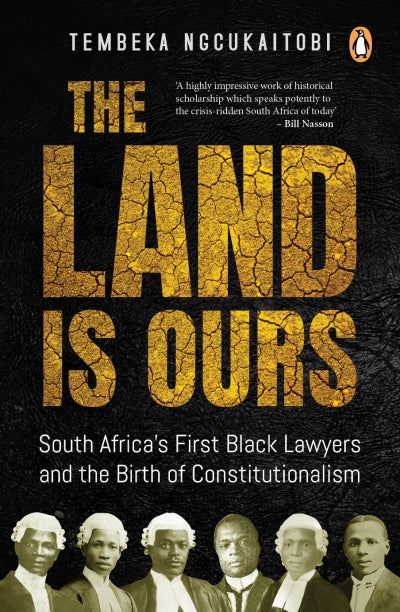 THE LAND IS OURS, South Africa's first black lawyers and the birth of constitutionalism