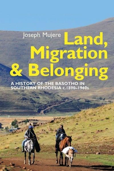 LAND, MIGRATION AND BELONGING, a history of the Basotho in Southern Rhodesia c.1890-1960s