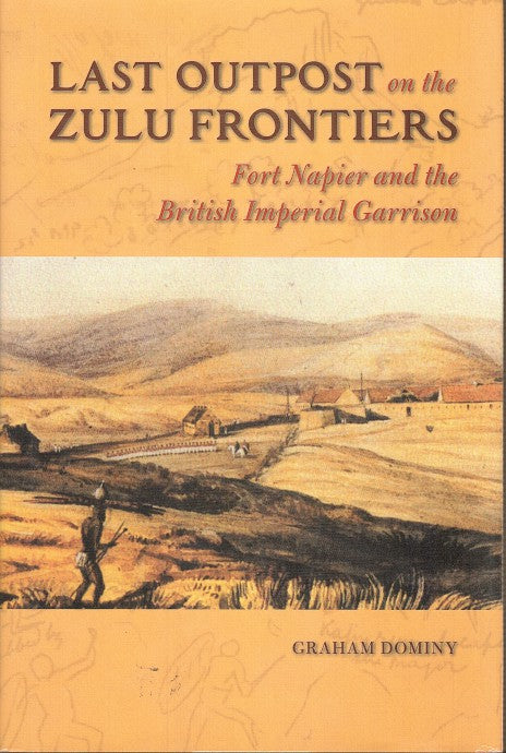 LAST OUTPOST ON THE ZULU FRONTIERS, Fort Napier and the British Imperial Garrison