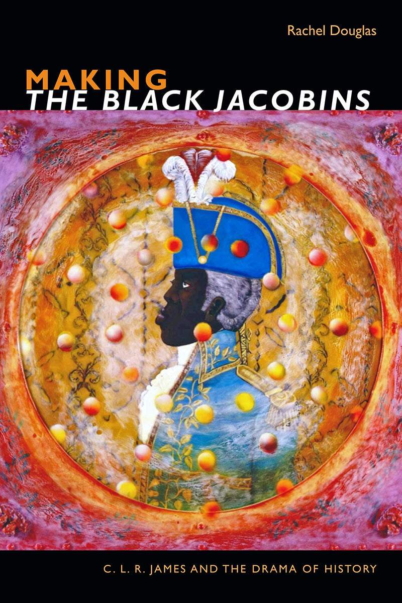 MAKING THE BLACK JACOBINS, C.L.R. James and the drama of history