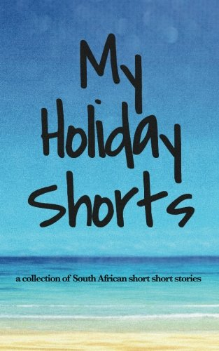 MY HOLIDAY SHORTS, a collection of South African short short stories