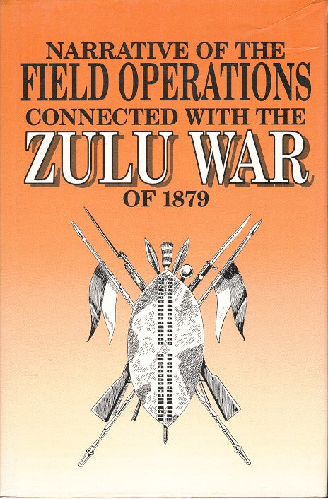 NARRATIVE OF THE FIELD OPERATIONS CONNECTED WITH THE ZULU WAR OF 1879, prepared in the intelligence branch of the War Office
