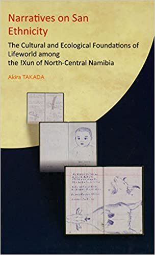 NARRATIVES ON SAN ETHNICITY, the cultural and ecological foundations of lifeworld among the !Xun of north-central Namibia