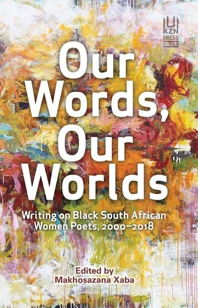 OUR WORDS, OUR WORLDS, writing on Black South African women poets, 2000-2018
