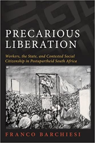 PRECARIOUS LIBERATION, workers, the state, and contested social citizenship in postapartheid South Africa