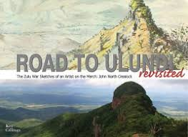 ROAD TO ULUNDI REVISITED, the Zulu War sketches of an artist on the march: John North Crealock