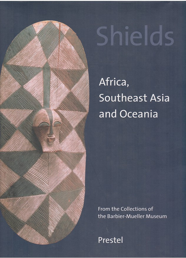 SHEILDS, Africa, Southeast Asia and Oceana, from the collections of the Barbier-Mueller Museum