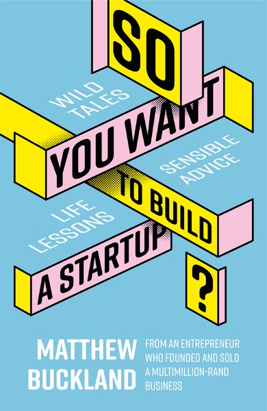 SO YOU WANT TO BUILD A STARTUP?, wild startup tales, advice and life lessons from a South African entrepreneur who founded and sold a multi-million dollar business