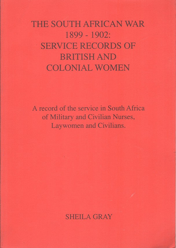 THE SOUTH AFRICAN WAR 1899-1902: service records of British and Colonial Women, a record of the service in South Africa of military and civilian nurses, laywomen and civilians