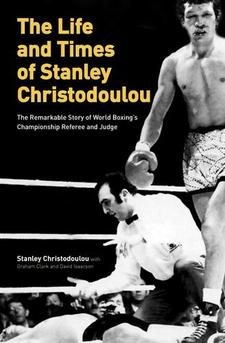 THE LIFE AND TIMES OF STANLEY CHRISTODOULOU, the remarkable story of world boxing's championship referee and judge