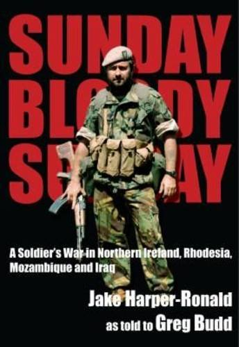 SUNDAY BLOODY SUNDAY, a soldier's war in Northern Island, Rhodesia, Mozambique and Iraq