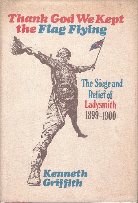 THANK GOD WE KEPT THE FLAG FLYING, the siege and relief of Ladysmith, 1899-1900