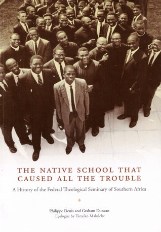 THE NATIVE SCHOOL THAT CAUSED ALL THE TROUBLE, a history of the Federal Theological Seminary of Southern Africa