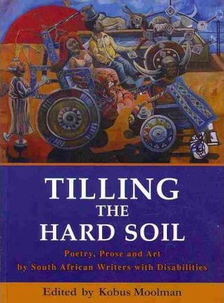 TILLING THE HARD SOIL, poetry, prose and art by South African writers with disabilities