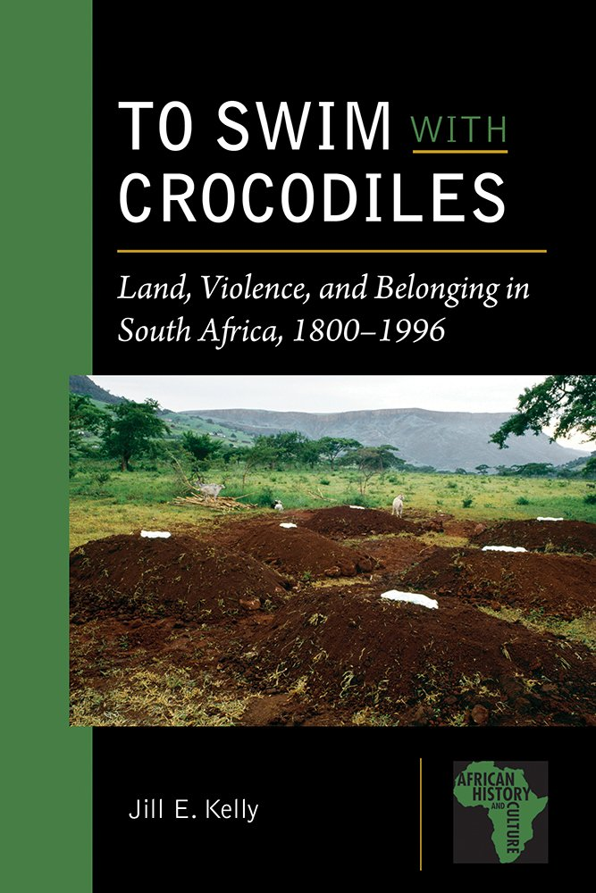 TO SWIM WITH CROCODILES, land, violence, and belonging in South Africa, 1800-1996
