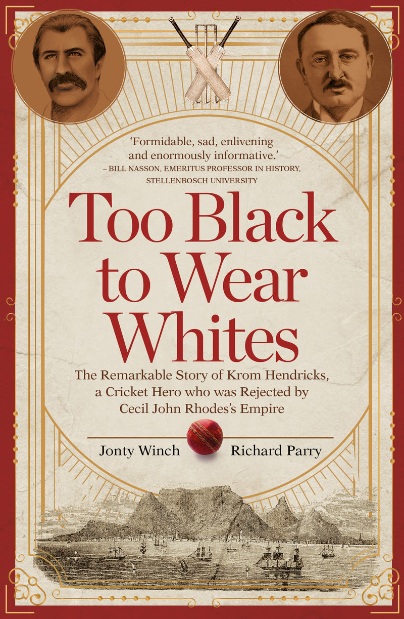 TOO BLACK TO WEAR WHITES, the remarkable story of Krom Hendricks, a cricket hero who was rejected by Cecil John Rhodes's empire