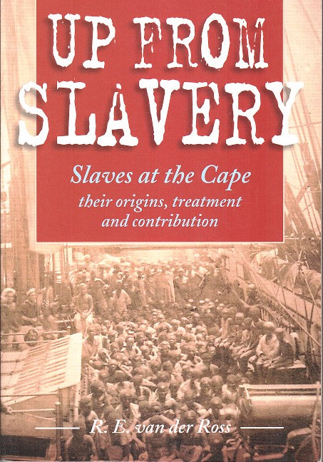 UP FROM SLAVERY, slaves at the Cape, their origins, treatment and contribution