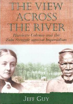 THE VIEW ACROSS THE RIVER, Harriette Colenso and the Zulu struggle against imperialism