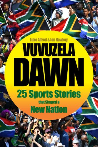 VUVUZELA DAWN, 25 sports stories that shaped a new nation