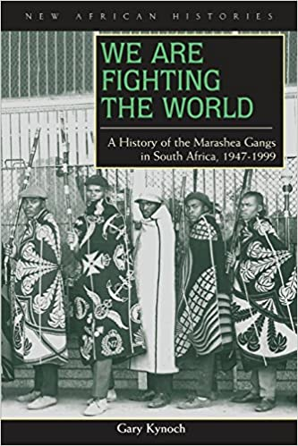 WE ARE FIGHTING THE WORLD, a history of the Marashea gangs in South Africa, 1947-1999
